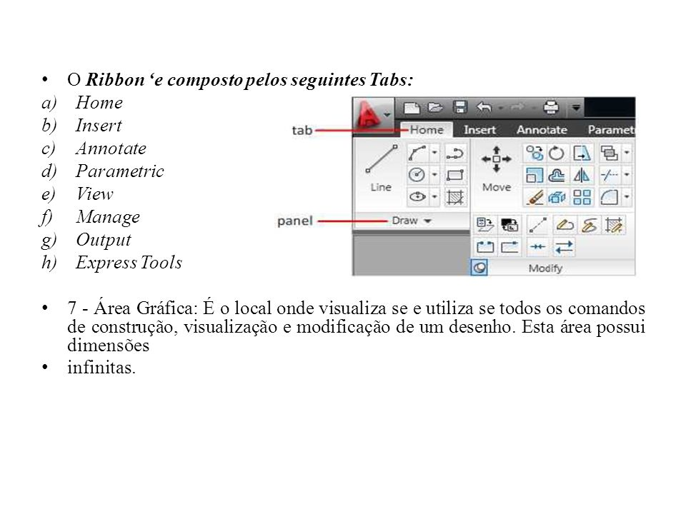 O Ribbon 'e composto pelos seguintes Tabs: a)Home b)Insert c)Annotate d)Parametric e)View f)Manage g)Output h)Express Tools 7 - Área Gráfica: É o loca