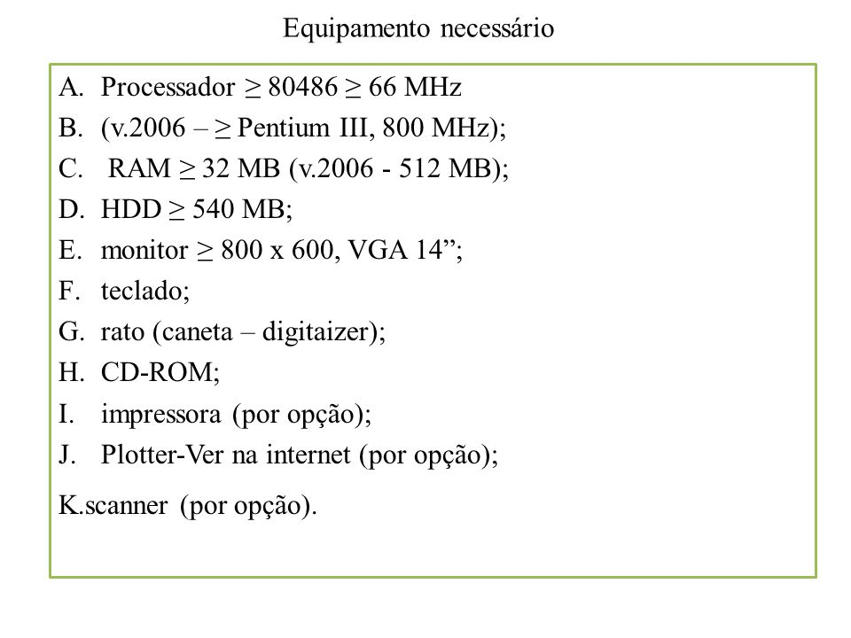 Equipamento necessário A.Processador ≥ 80486 ≥ 66 MHz B.(v.2006 – ≥ Pentium III, 800 MHz); C. RAM ≥ 32 MB (v.2006 - 512 MB); D.HDD ≥ 540 MB; E.monitor
