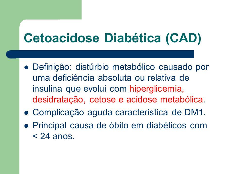 Cetoacidose Diabética (CAD) Definição: distúrbio metabólico causado por uma deficiência absoluta ou relativa de insulina que evolui com hiperglicemia, desidratação, cetose e acidose metabólica.