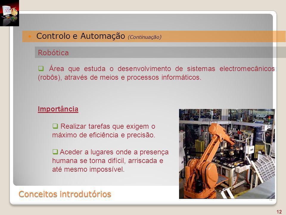 Conceitos introdutórios Controlo e Automação (Continuação) 12  Área que estuda o desenvolvimento de sistemas electromecânicos (robôs), através de mei