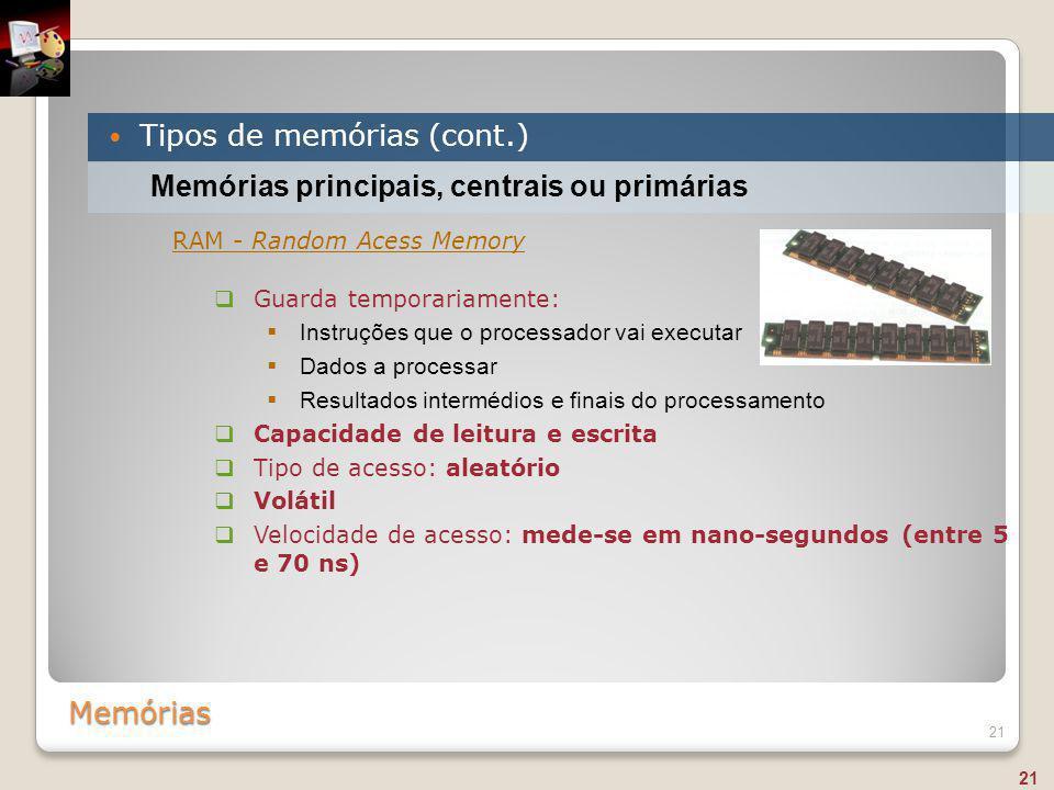 Memórias Tipos de memórias (cont.) 21 Memórias principais, centrais ou primárias RAM - Random Acess Memory  Guarda temporariamente:  Instruções que