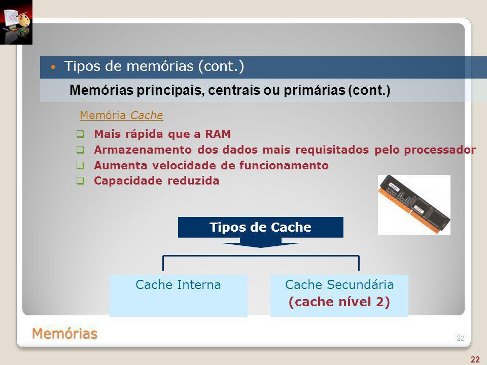 Memórias Tipos de memórias (cont.) 22 Memórias principais, centrais ou primárias (cont.)  Mais rápida que a RAM  Armazenamento dos dados mais requis