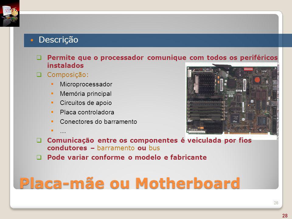 Placa-mãe ou Motherboard Descrição 28  Permite que o processador comunique com todos os periféricos instalados  Composição:  Microprocessador  Mem