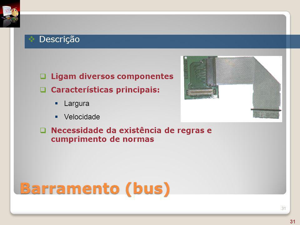 Barramento (bus) 31  Ligam diversos componentes  Características principais:  Largura  Velocidade  Necessidade da existência de regras e cumprime
