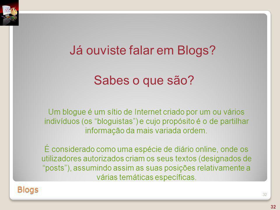 """Blogs 32 Já ouviste falar em Blogs? Sabes o que são? Um blogue é um sítio de Internet criado por um ou vários indivíduos (os """"bloguistas"""") e cujo prop"""