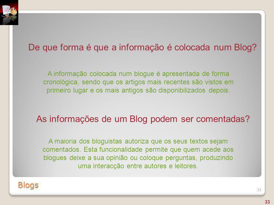Blogs 33 De que forma é que a informação é colocada num Blog? A informação colocada num blogue é apresentada de forma cronológica, sendo que os artigo
