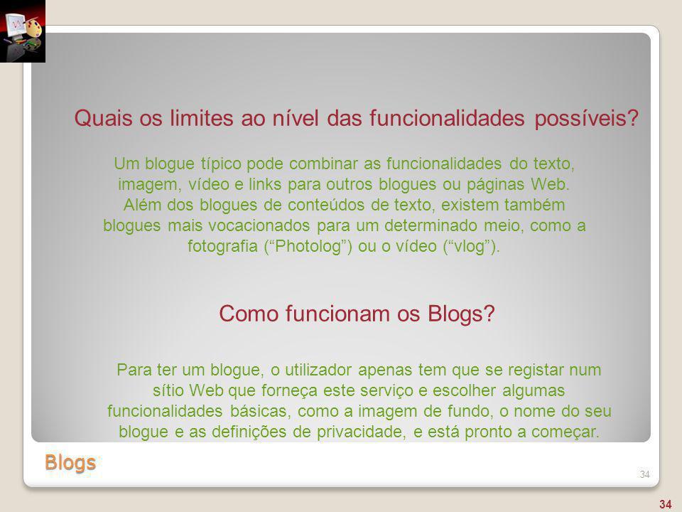 Blogs 34 Quais os limites ao nível das funcionalidades possíveis? Um blogue típico pode combinar as funcionalidades do texto, imagem, vídeo e links pa