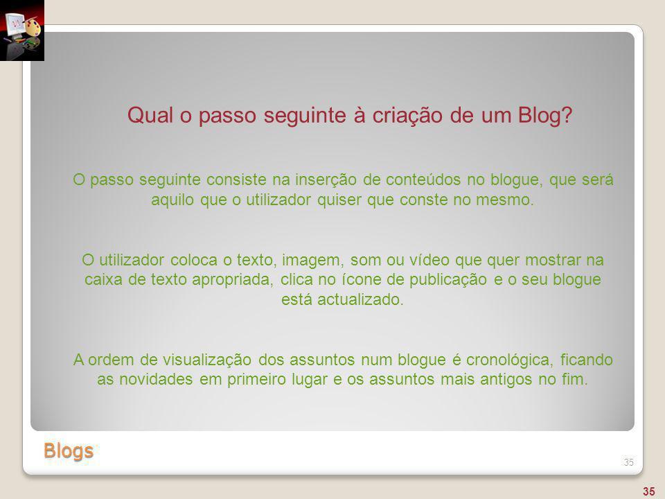 Blogs 35 Qual o passo seguinte à criação de um Blog? O passo seguinte consiste na inserção de conteúdos no blogue, que será aquilo que o utilizador qu