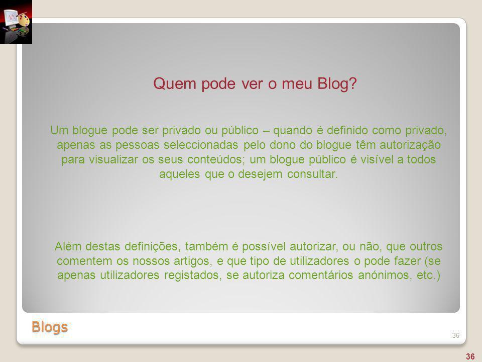 Blogs 36 Quem pode ver o meu Blog? Um blogue pode ser privado ou público – quando é definido como privado, apenas as pessoas seleccionadas pelo dono d