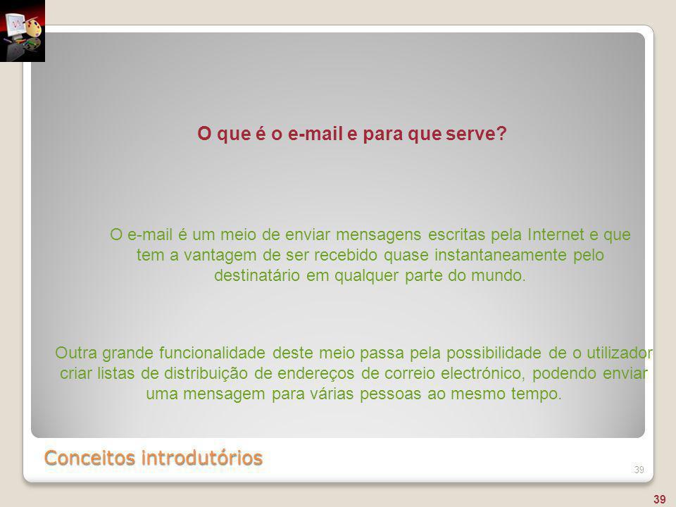Conceitos introdutórios 39 O e-mail é um meio de enviar mensagens escritas pela Internet e que tem a vantagem de ser recebido quase instantaneamente p