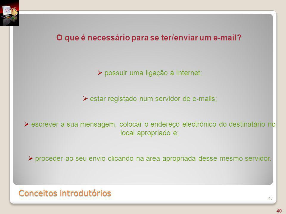 Conceitos introdutórios 40  possuir uma ligação à Internet;  estar registado num servidor de e-mails;  escrever a sua mensagem, colocar o endereço