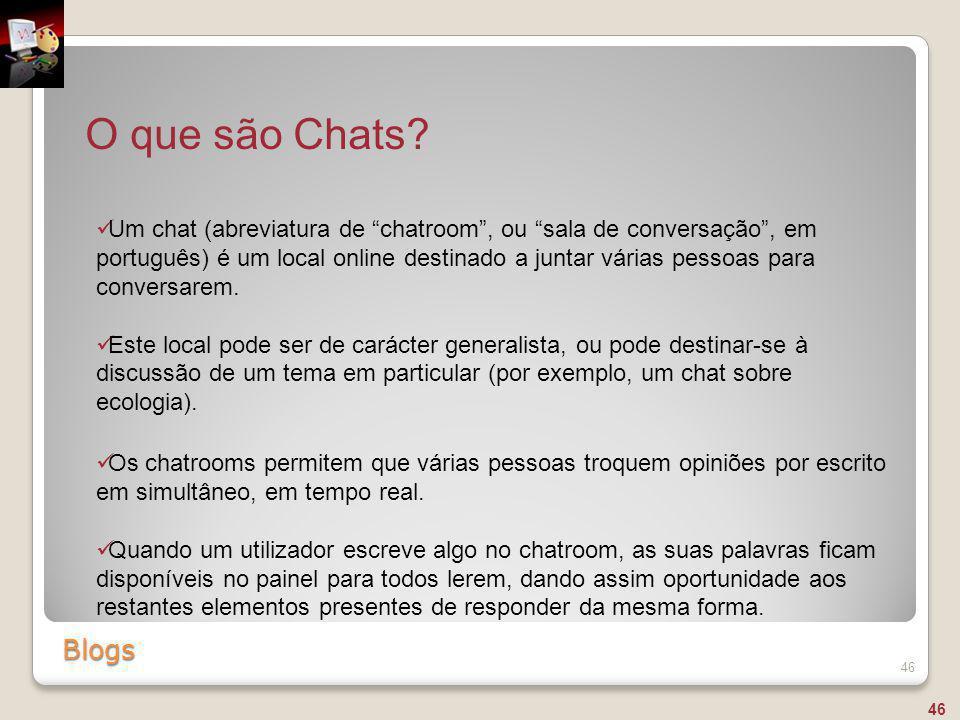 """Blogs 46 O que são Chats? Um chat (abreviatura de """"chatroom"""", ou """"sala de conversação"""", em português) é um local online destinado a juntar várias pess"""