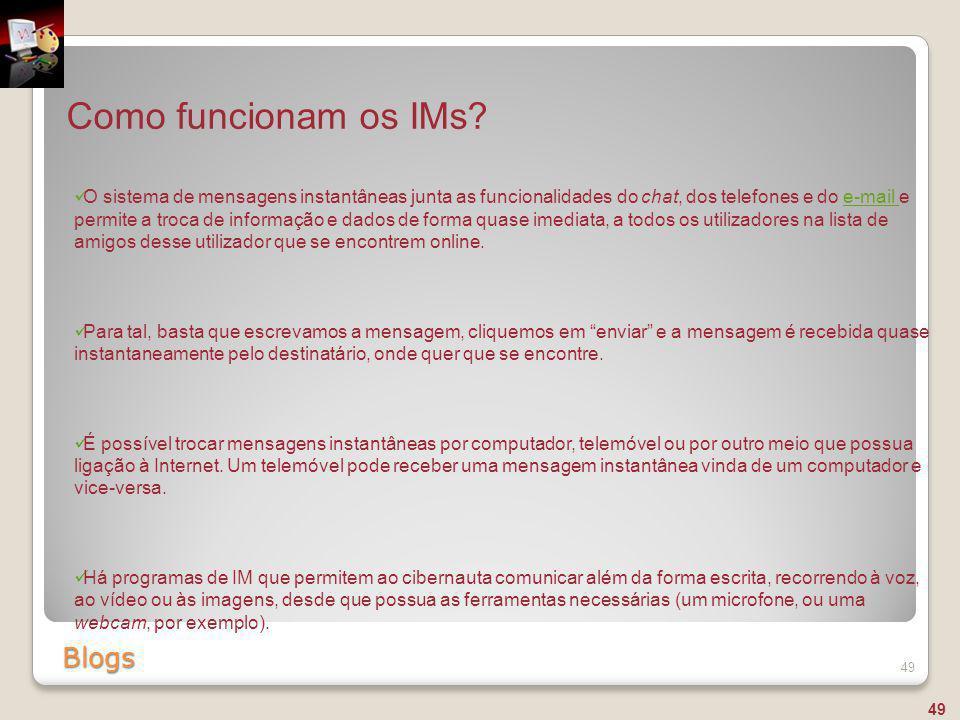 Blogs 49 Como funcionam os IMs? O sistema de mensagens instantâneas junta as funcionalidades do chat, dos telefones e do e-mail e permite a troca de i