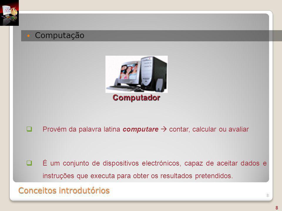 Conceitos introdutórios Computação 8  Provém da palavra latina computare  contar, calcular ou avaliar  É um conjunto de dispositivos electrónicos,