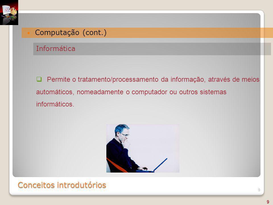 Conceitos introdutórios Computação (cont.) 9  Permite o tratamento/processamento da informação, através de meios automáticos, nomeadamente o computad