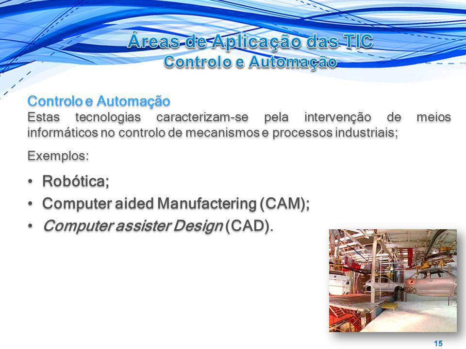 Controlo e Automação Estas tecnologias caracterizam-se pela intervenção de meios informáticos no controlo de mecanismos e processos industriais; Exemplos: Robótica; Computer aided Manufactering (CAM); Computer assister Design (CAD).