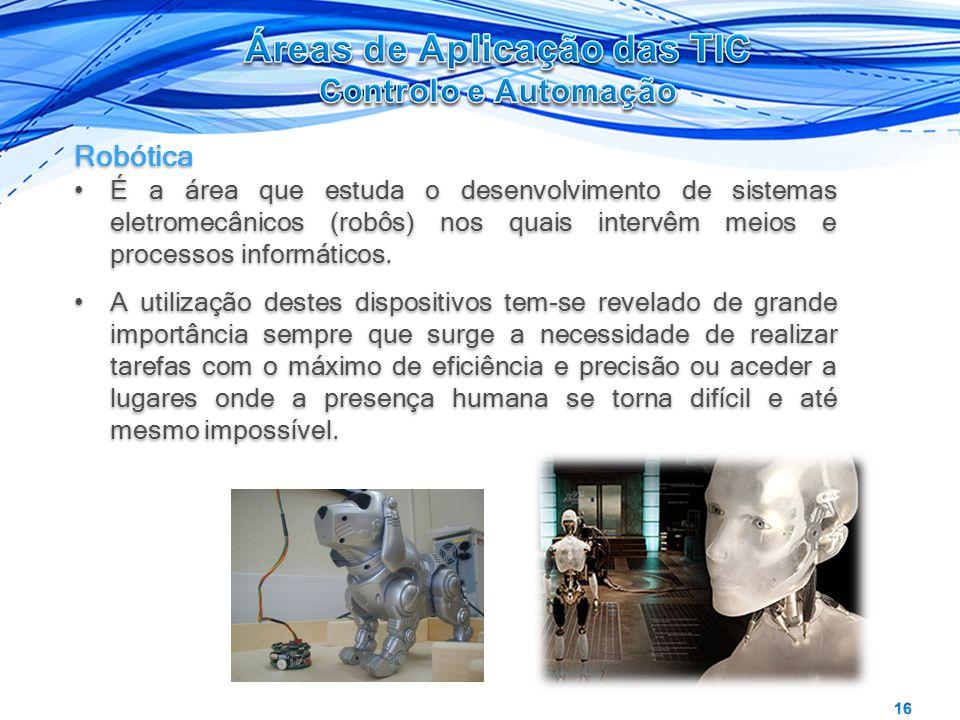 Robótica É a área que estuda o desenvolvimento de sistemas eletromecânicos (robôs) nos quais intervêm meios e processos informáticos. A utilização des