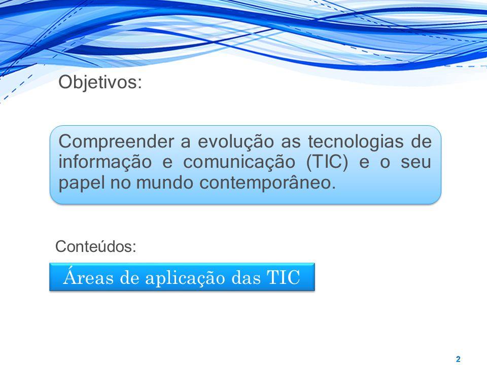Compreender a evolução as tecnologias de informação e comunicação (TIC) e o seu papel no mundo contemporâneo. Áreas de aplicação das TIC Conteúdos: Ob