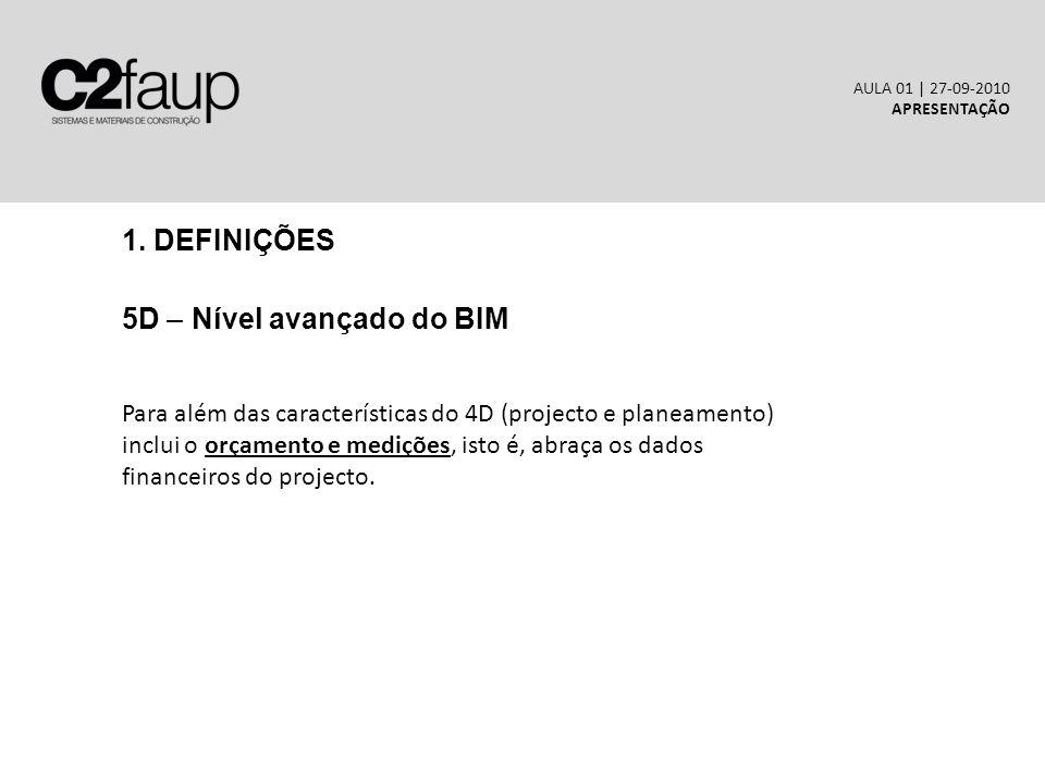 1. DEFINIÇÕES 5D – Nível avançado do BIM AULA 01 | 27-09-2010 APRESENTAÇÃO Para além das características do 4D (projecto e planeamento) inclui o orçam