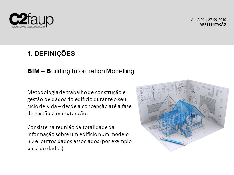 1. DEFINIÇÕES BIM – Building Information Modelling AULA 01 | 27-09-2010 APRESENTAÇÃO Metodologia de trabalho de construção e gestão de dados do edifíc