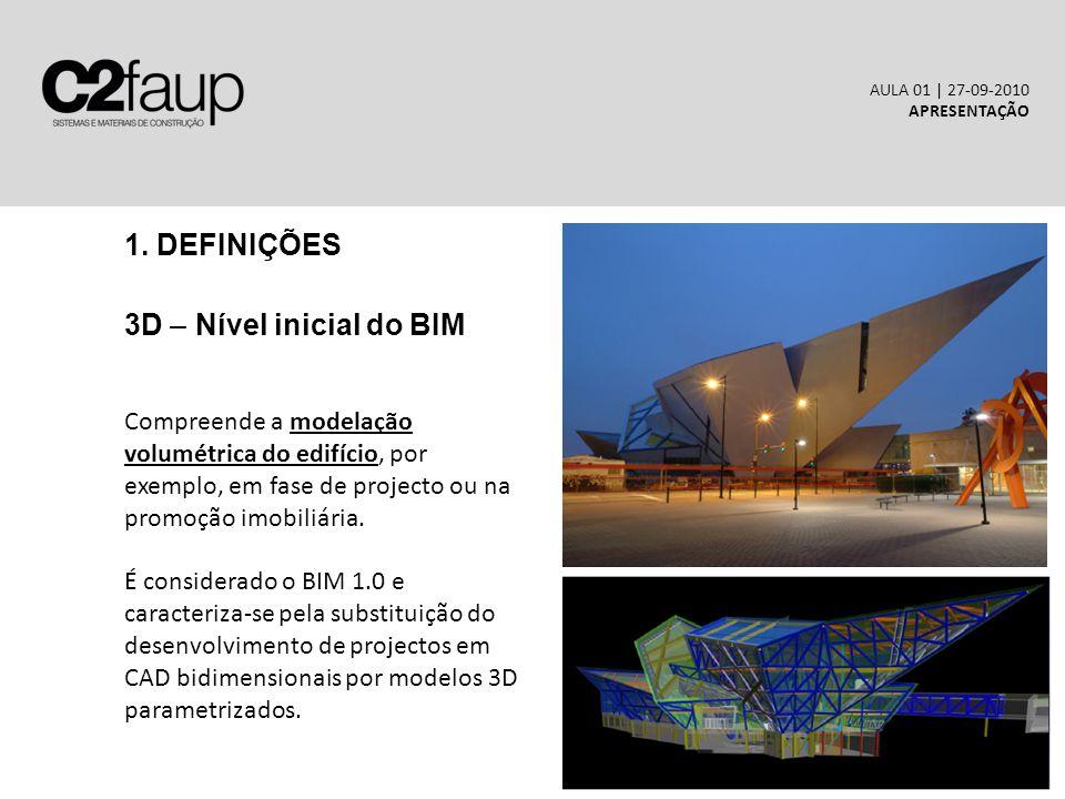 1. DEFINIÇÕES 3D – Nível inicial do BIM AULA 01 | 27-09-2010 APRESENTAÇÃO Compreende a modelação volumétrica do edifício, por exemplo, em fase de proj