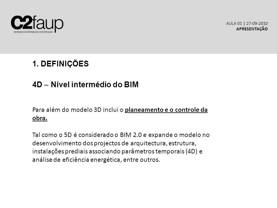 1. DEFINIÇÕES 4D – Nível intermédio do BIM AULA 01 | 27-09-2010 APRESENTAÇÃO Para além do modelo 3D inclui o planeamento e o controle da obra. Tal com