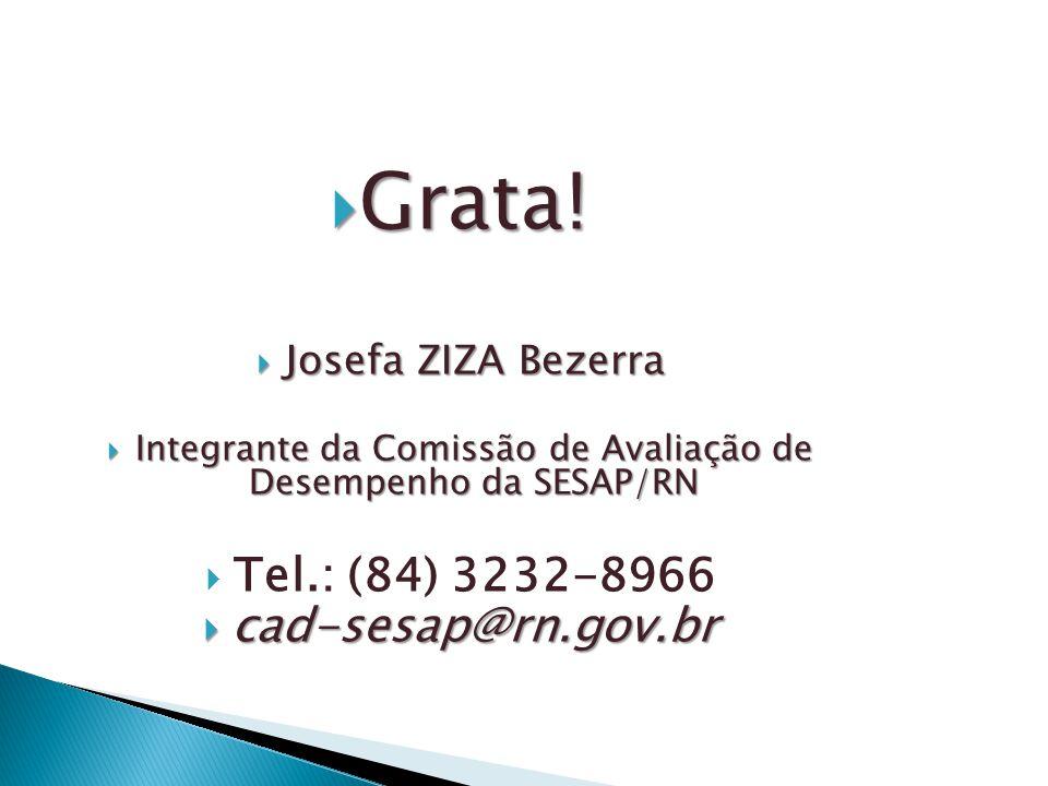  Grata!  Josefa ZIZA Bezerra  Integrante da Comissão de Avaliação de Desempenho da SESAP/RN  Tel.: (84) 3232-8966  cad-sesap@rn.gov.br