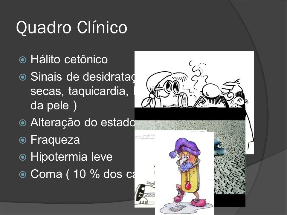 Quadro Clínico  Hálito cetônico  Sinais de desidratação ( mucosas secas, taquicardia, hipotensão. Turgor da pele )  Alteração do estado mental- Let