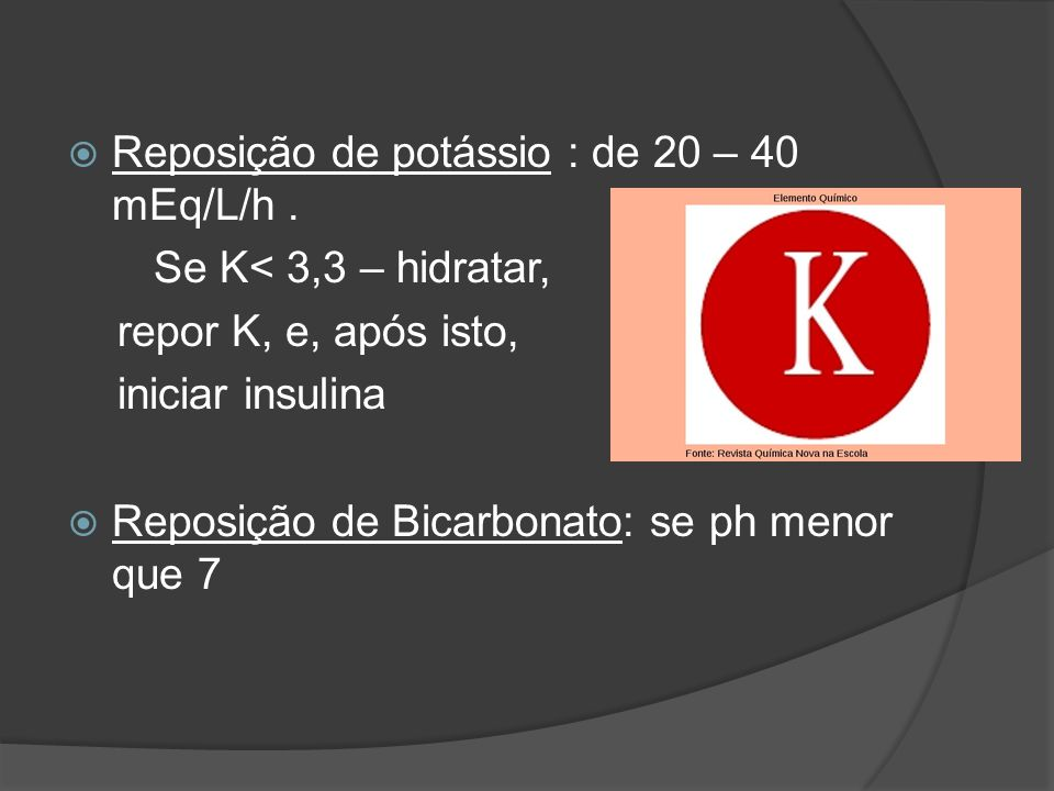  Reposição de potássio : de 20 – 40 mEq/L/h. Se K< 3,3 – hidratar, repor K, e, após isto, iniciar insulina  Reposição de Bicarbonato: se ph menor qu