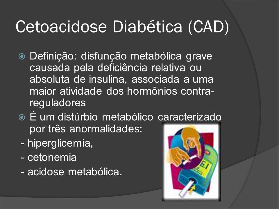 Cetoacidose Diabética (CAD)  Definição: disfunção metabólica grave causada pela deficiência relativa ou absoluta de insulina, associada a uma maior atividade dos hormônios contra- reguladores  É um distúrbio metabólico caracterizado por três anormalidades: - hiperglicemia, - cetonemia - acidose metabólica.