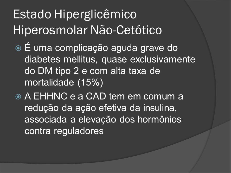 Estado Hiperglicêmico Hiperosmolar Não-Cetótico  É uma complicação aguda grave do diabetes mellitus, quase exclusivamente do DM tipo 2 e com alta taxa de mortalidade (15%)  A EHHNC e a CAD tem em comum a redução da ação efetiva da insulina, associada a elevação dos hormônios contra reguladores