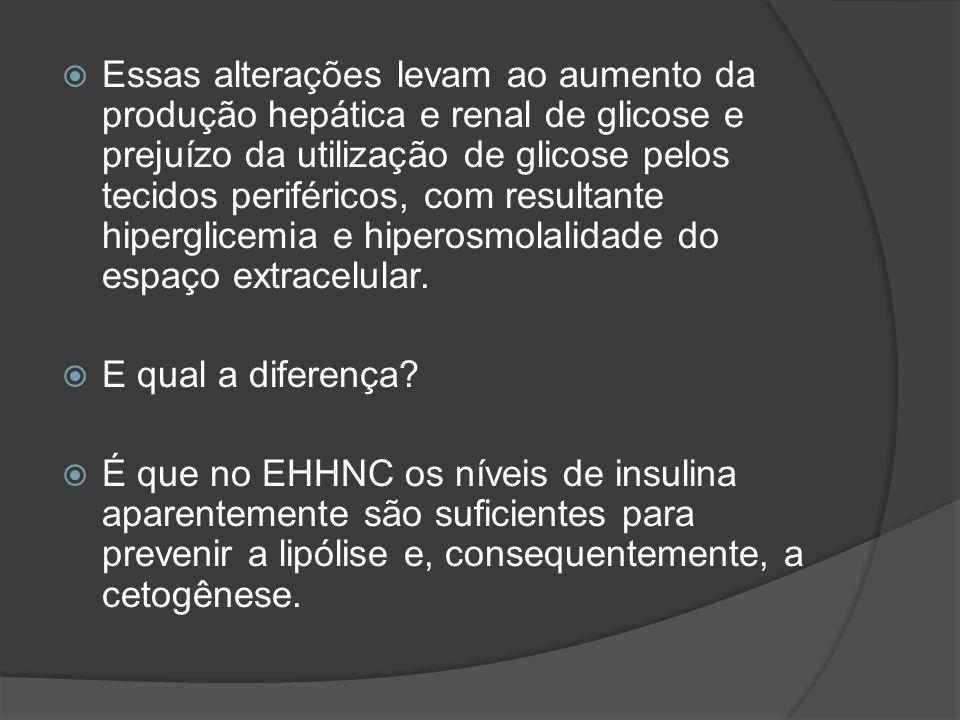 Essas alterações levam ao aumento da produção hepática e renal de glicose e prejuízo da utilização de glicose pelos tecidos periféricos, com resultante hiperglicemia e hiperosmolalidade do espaço extracelular.