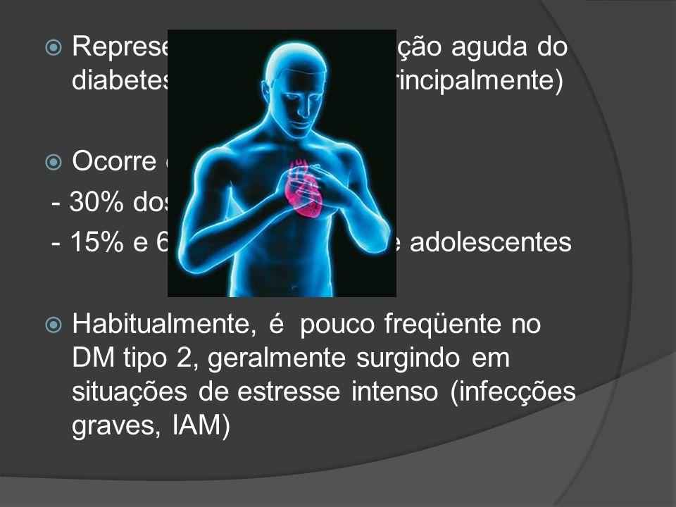  Representa uma complicação aguda do diabetes mellitus tipo 1 (principalmente)  Ocorre em até : - 30% dos adultos - 15% e 67% das crianças e adolesc