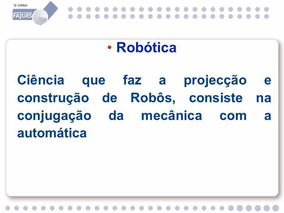 Robótica Ciência que faz a projecção e construção de Robôs, consiste na conjugação da mecânica com a automática