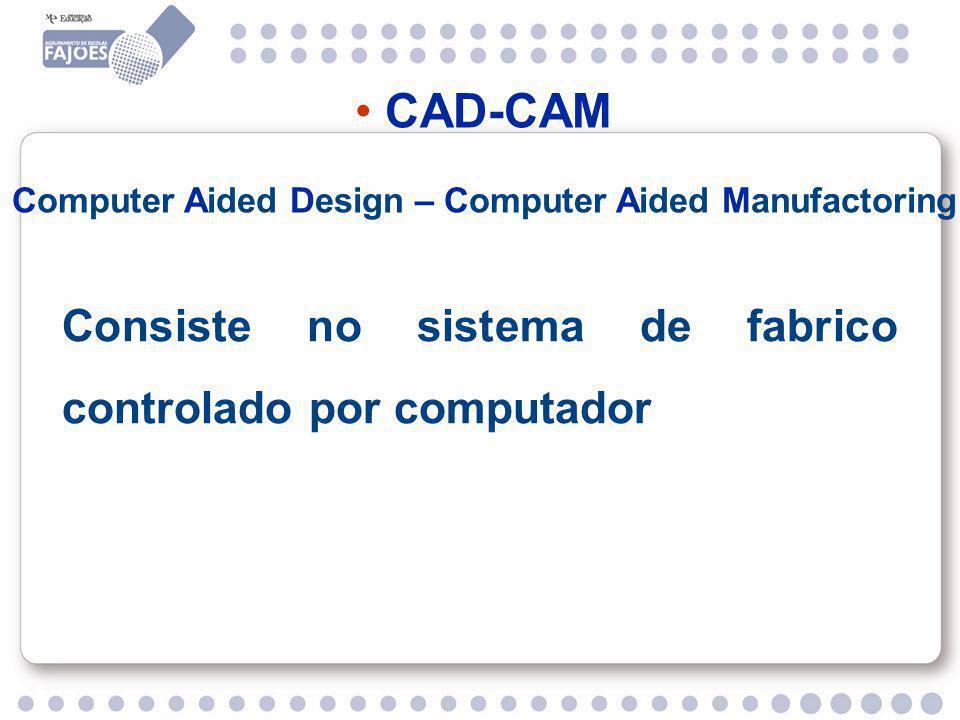 CAD-CAM Computer Aided Design – Computer Aided Manufactoring Consiste no sistema de fabrico controlado por computador