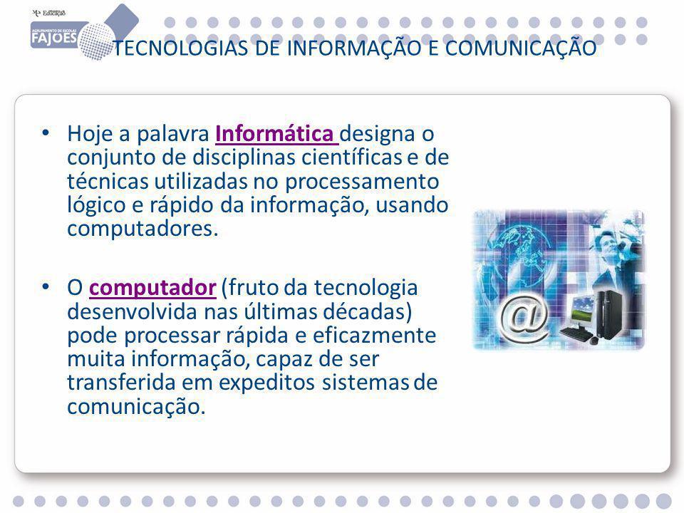 TECNOLOGIAS DE INFORMAÇÃO E COMUNICAÇÃO Hoje a palavra Informática designa o conjunto de disciplinas científicas e de técnicas utilizadas no processamento lógico e rápido da informação, usando computadores.