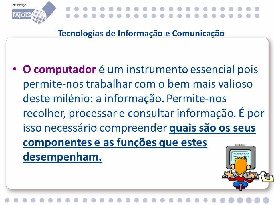 Tecnologias de Informação e Comunicação O computador é um instrumento essencial pois permite-nos trabalhar com o bem mais valioso deste milénio: a informação.