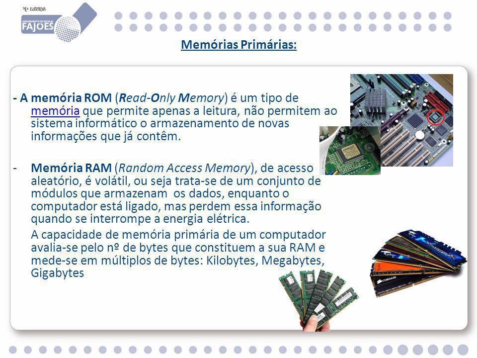 Memórias Primárias: - A memória ROM (Read-Only Memory) é um tipo de memória que permite apenas a leitura, não permitem ao sistema informático o armazenamento de novas informações que já contêm.