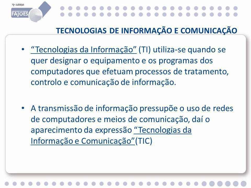 TECNOLOGIAS DE INFORMAÇÃO E COMUNICAÇÃO Tecnologias da Informação (TI) utiliza-se quando se quer designar o equipamento e os programas dos computadores que efetuam processos de tratamento, controlo e comunicação de informação.