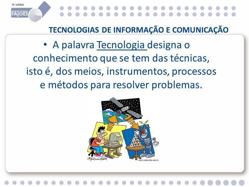 TECNOLOGIAS DE INFORMAÇÃO E COMUNICAÇÃO A palavra Tecnologia designa o conhecimento que se tem das técnicas, isto é, dos meios, instrumentos, processos e métodos para resolver problemas.