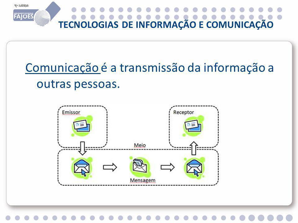 TECNOLOGIAS DE INFORMAÇÃO E COMUNICAÇÃO Comunicação é a transmissão da informação a outras pessoas.