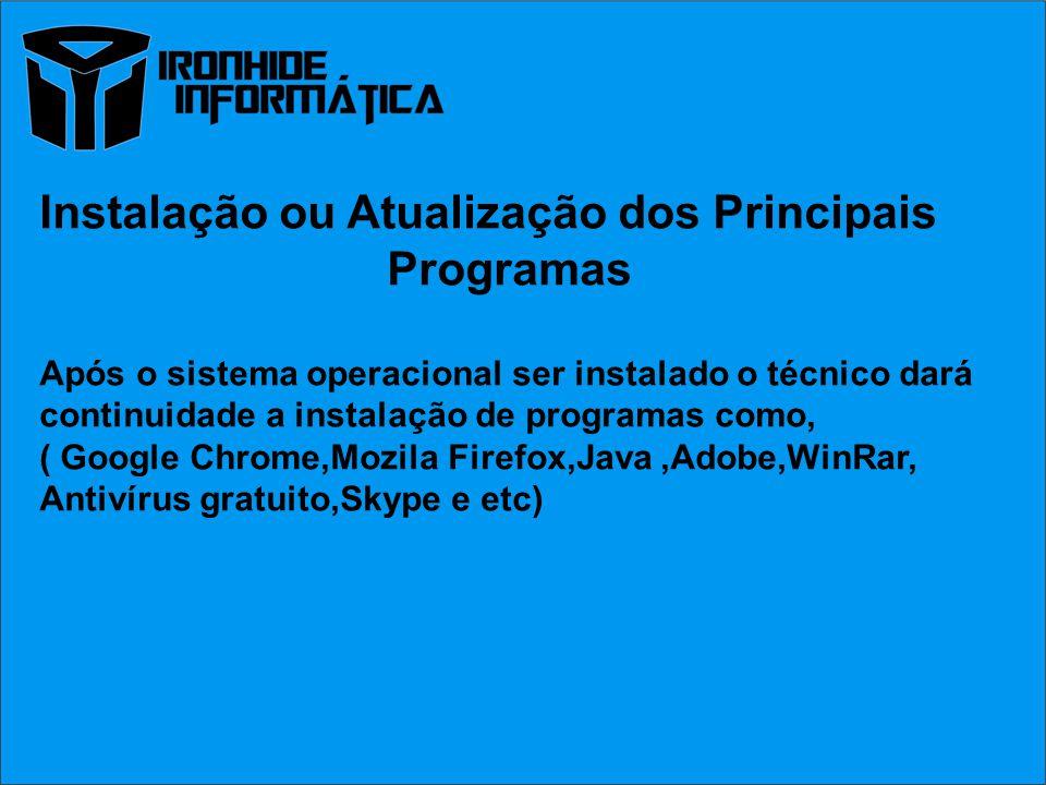 Instalação ou Atualização dos Principais Programas Após o sistema operacional ser instalado o técnico dará continuidade a instalação de programas como, ( Google Chrome,Mozila Firefox,Java,Adobe,WinRar, Antivírus gratuito,Skype e etc)
