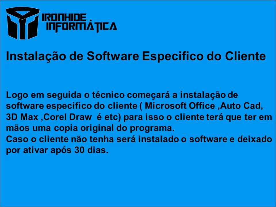Instalação de Software Especifico do Cliente Logo em seguida o técnico começará a instalação de software especifico do cliente ( Microsoft Office,Auto Cad, 3D Max,Corel Draw é etc) para isso o cliente terá que ter em mãos uma copia original do programa.