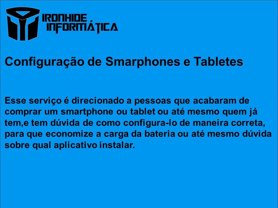 Configuração de Smarphones e Tabletes Esse serviço é direcionado a pessoas que acabaram de comprar um smartphone ou tablet ou até mesmo quem já tem,e tem dúvida de como configura-lo de maneira correta, para que economize a carga da bateria ou até mesmo dúvida sobre qual aplicativo instalar.
