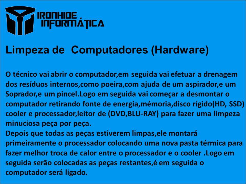 Limpeza de Computadores (Hardware) O técnico vai abrir o computador,em seguida vai efetuar a drenagem dos resíduos internos,como poeira,com ajuda de um aspirador,e um Soprador,e um pincel.Logo em seguida vai começar a desmontar o computador retirando fonte de energia,mémoria,disco rígido(HD, SSD) cooler e processador,leitor de (DVD,BLU-RAY) para fazer uma limpeza minuciosa peça por peça.