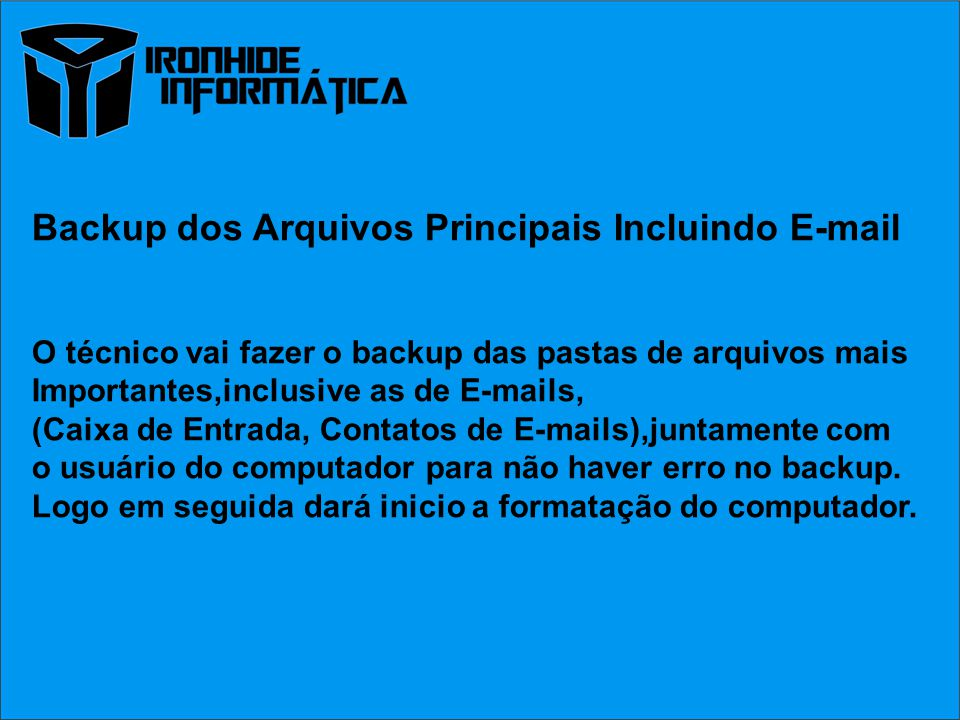 Backup dos Arquivos Principais Incluindo E-mail O técnico vai fazer o backup das pastas de arquivos mais Importantes,inclusive as de E-mails, (Caixa de Entrada, Contatos de E-mails),juntamente com o usuário do computador para não haver erro no backup.