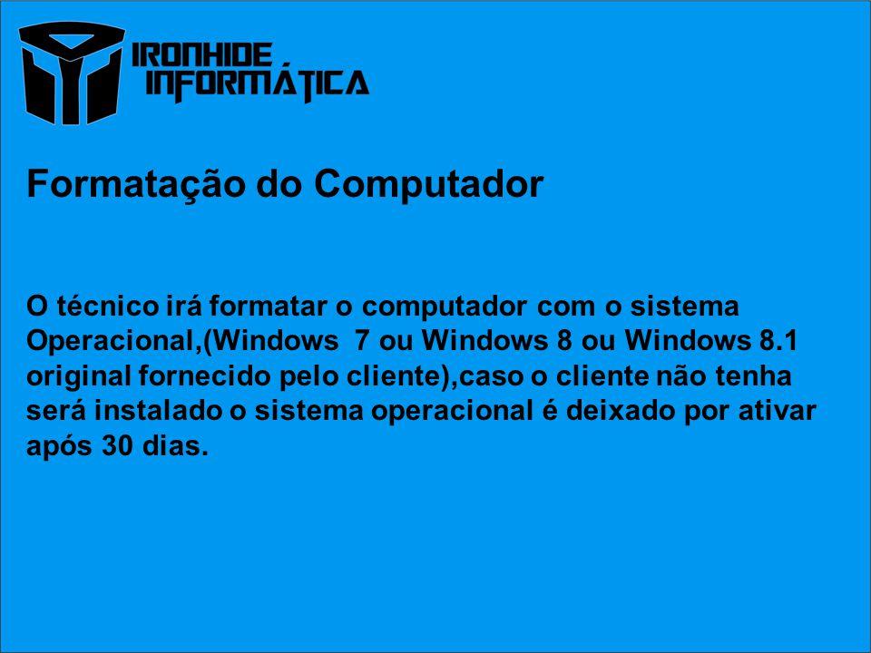 Formatação do Computador O técnico irá formatar o computador com o sistema Operacional,(Windows 7 ou Windows 8 ou Windows 8.1 original fornecido pelo cliente),caso o cliente não tenha será instalado o sistema operacional é deixado por ativar após 30 dias.