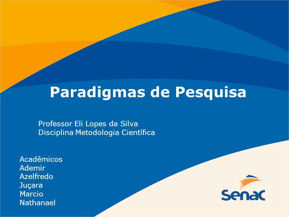 Paradigmas de Pesquisa Professor Eli Lopes da Silva Disciplina Metodologia Científica Acadêmicos Ademir Azelfredo Juçara Marcio Nathanael