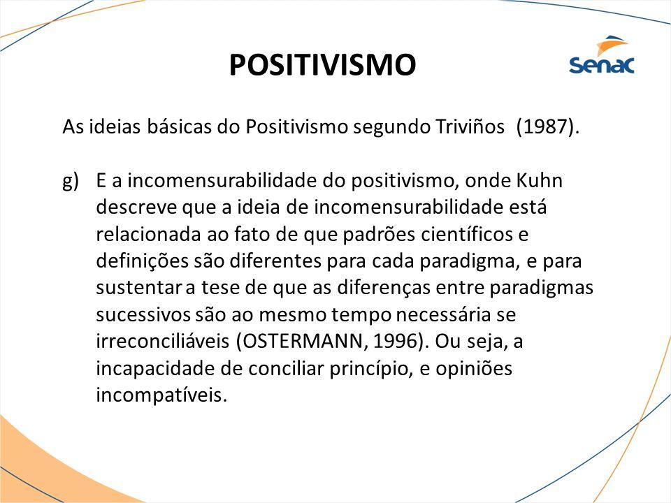 POSITIVISMO As ideias básicas do Positivismo segundo Triviños (1987). g)E a incomensurabilidade do positivismo, onde Kuhn descreve que a ideia de inco