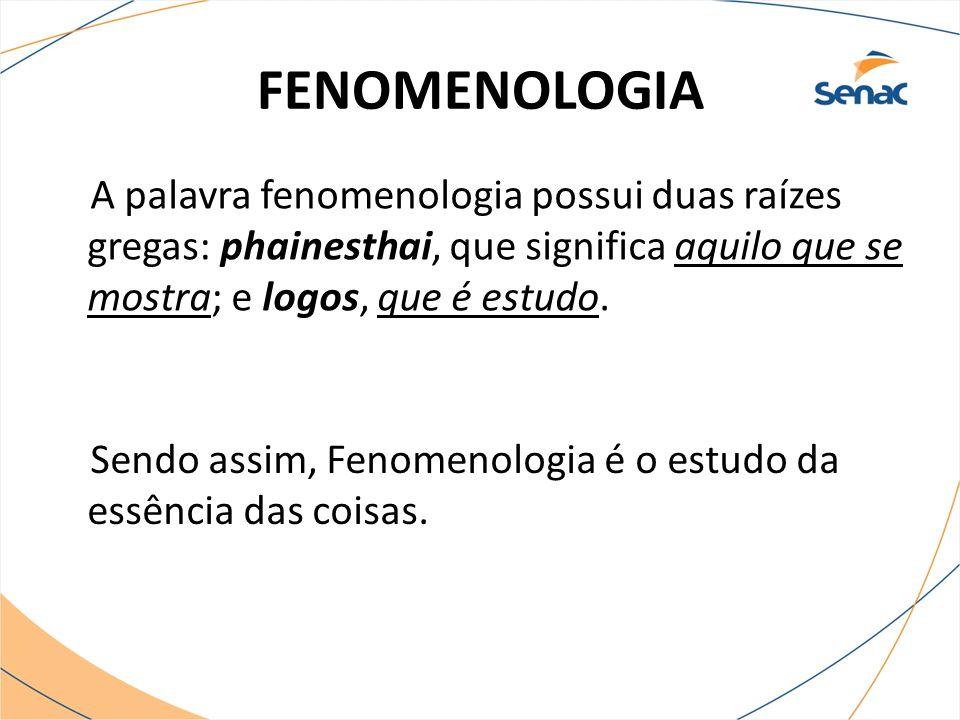 FENOMENOLOGIA A palavra fenomenologia possui duas raízes gregas: phainesthai, que significa aquilo que se mostra; e logos, que é estudo. Sendo assim,